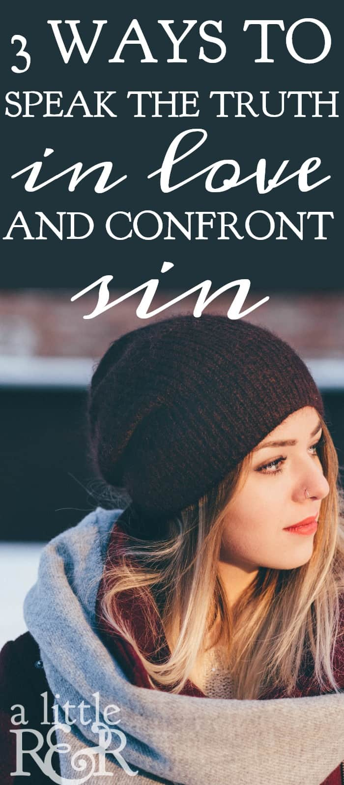 Here are 3 ways you can speak the truth in love an confront sin.