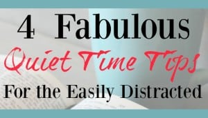 4 Fabulous Quiet Time Tips For the Easily Distracted