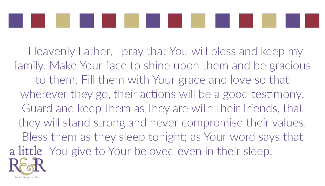 Heavenly Father, I pray that You will bless and keep my family. Make Your face to shine upon them and be gracious to them. Fill them with Your grace and love so that wherever they go, their actions will be a good testimony. Guard and keep them as they are with their friends, that they will stand strong and never compromise their values. Bless them as they sleep tonight; as Your word says that You give to Your beloved even in their sleep.